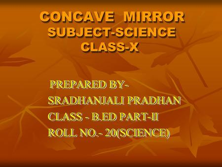 CONCAVE MIRROR SUBJECT-SCIENCE CLASS-X CONCAVE MIRROR SUBJECT-SCIENCE CLASS-X CONCAVE MIRROR SUBJECT-SCIENCE CLASS-X PREPARED BY- PREPARED BY- SRADHANJALI.