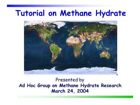 Tutorial on Methane Hydrate Presented by Ad Hoc Group on Methane Hydrate Research March 24, 2004.