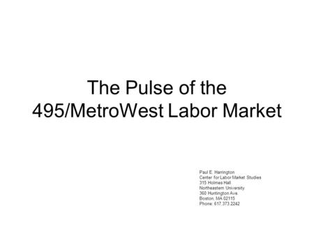 The Pulse of the 495/MetroWest Labor Market Paul E. Harrington Center for Labor Market Studies 315 Holmes Hall Northeastern University 360 Huntington Ave.
