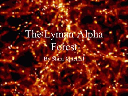 The Lyman Alpha Forest By Shira Mitchell. Big Bang Star Formation Neutral universe Ionized universe.