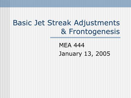 Basic Jet Streak Adjustments & Frontogenesis MEA 444 January 13, 2005.