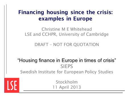 "Financing housing since the crisis: examples in Europe Christine M E Whitehead LSE and CCHPR, University of Cambridge DRAFT – NOT FOR QUOTATION ""Housing."
