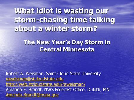 What idiot is wasting our storm-chasing time talking about a winter storm? The New Year's Day Storm in Central Minnesota Robert A. Weisman, Saint Cloud.