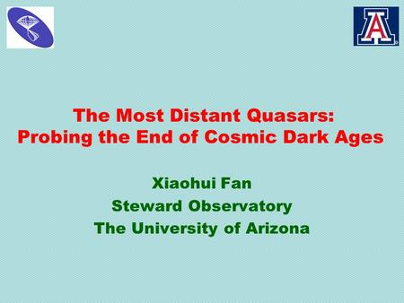 The Most Distant Quasars: Probing the End of Cosmic Dark Ages Xiaohui Fan Steward Observatory The University of Arizona.