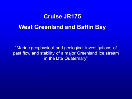 "Cruise JR175 West Greenland and Baffin Bay ""Marine geophysical and geological investigations of past flow and stability of a major Greenland ice stream."