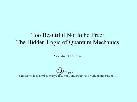 Too Beautiful Not to be True: The Hidden Logic of Quantum Mechanics Avshalom C. Elitzur Copyleft Permission is granted to everyone to copy and/or use.