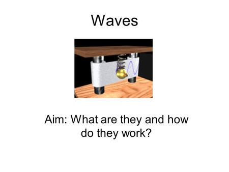 Waves Aim: What are they and how do they work?. Waves carry energy! There are 3 basic types. Mechanical Waves(sound) Electromagnetic Waves(light) Matter.