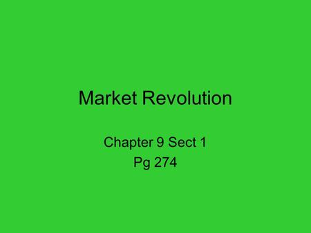 Market Revolution Chapter 9 Sect 1 Pg 274. U.S. Market Expands 19 th Century –Families made their own goods. (food, clothing, ect.) –Made cash selling.