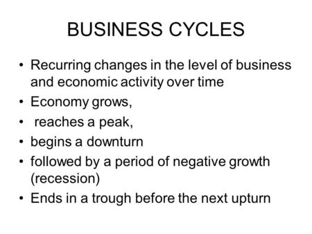 BUSINESS CYCLES Recurring changes in the level of business and economic activity over time Economy grows, reaches a peak, begins a downturn followed by.