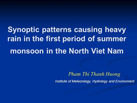 Synoptic patterns causing heavy rain in the first period of summer monsoon in the North Viet Nam Pham Thi Thanh Huong Institute of Meteorology, Hydrology.