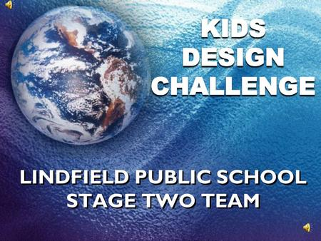 LINDFIELD PUBLIC SCHOOL STAGE TWO TEAM Before we started the challenge, our group found out about water in our world…