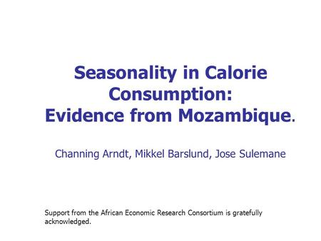 Seasonality in Calorie Consumption: Evidence from Mozambique. Channing Arndt, Mikkel Barslund, Jose Sulemane Support from the African Economic Research.