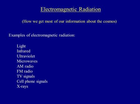 Electromagnetic Radiation (How we get most of our information about the cosmos) Examples of electromagnetic radiation: Light Infrared Ultraviolet Microwaves.