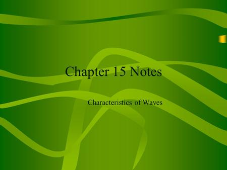 Chapter 15 Notes Characteristics of Waves. Chapter 15 Section 15.1 - What are waves? Wave - a disturbance that transfers energy from place to place (Remember,