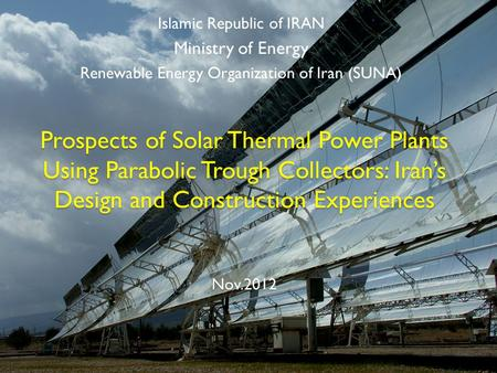 Prospects of Solar Thermal Power Plants Using Parabolic Trough Collectors: Iran's Design and Construction Experiences Nov.2012 Islamic Republic of IRAN.