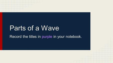 Parts of a Wave Record the titles in purple in your notebook.