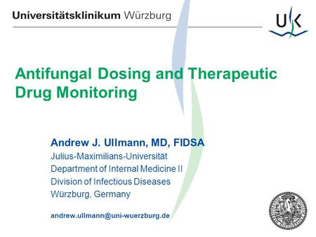 Der Qualitätsmanager Antifungal Dosing and Therapeutic Drug Monitoring Andrew J. Ullmann, MD, FIDSA Julius-Maximilians-Universität Department of Internal.