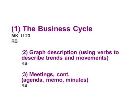 (1) The Business Cycle MK, U 23 RB ( 2) Graph description (using verbs to describe trends and movements) RB ( 3) Meetings, cont. (agenda, memo, minutes)
