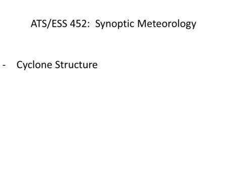 ATS/ESS 452: Synoptic Meteorology -Cyclone Structure.