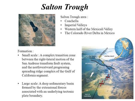 Salton Trough area : Coachella Imperial Valleys Western half of the Mexicali Valley The Colorado River Delta in Mexico Formation : Small scale : A complex.