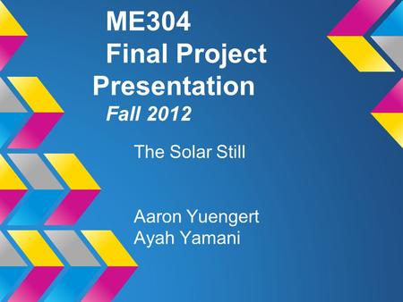 ME304 Final Project Presentation Fall 2012 The Solar Still Aaron Yuengert Ayah Yamani.