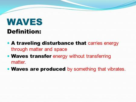 WAVES Definition: A traveling disturbance that carries energy through matter and space Waves transfer energy without transferring matter. Waves are produced.