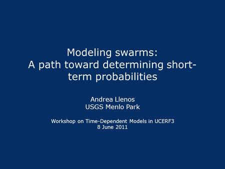 Modeling swarms: A path toward determining short- term probabilities Andrea Llenos USGS Menlo Park Workshop on Time-Dependent Models in UCERF3 8 June 2011.