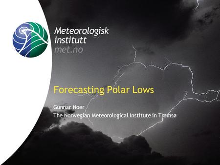 Forecasting Polar Lows Gunnar Noer The Norwegian Meteorological Institute in Tromsø.