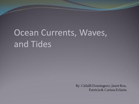 Ocean Currents, Waves, and Tides By: Citlalli Dominguez, Janet Roa, Patricia & Carissa Eclarin.