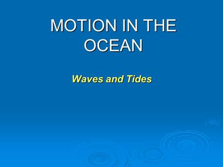 MOTION IN THE OCEAN Waves and Tides.