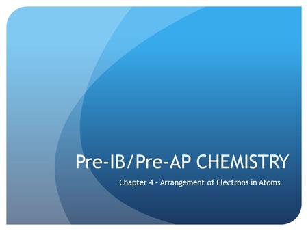 Pre-IB/Pre-AP CHEMISTRY Chapter 4 – Arrangement of Electrons in Atoms.