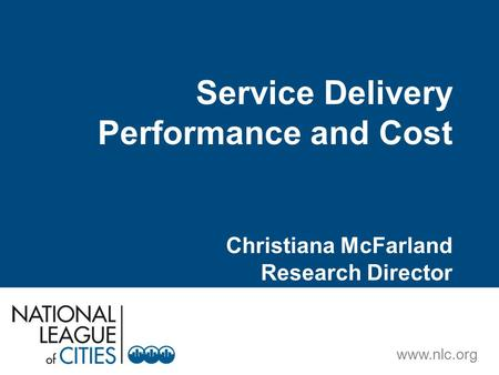Www.nlc.org Service Delivery Performance and Cost Christiana McFarland Research Director.