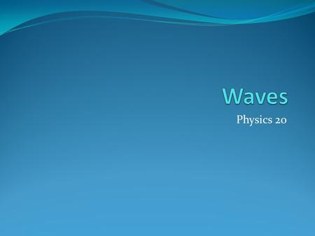 Physics 20. The Importance of Waves Waves are everywhere around us Many times when we think about waves we initially think about waves we see in the ocean.