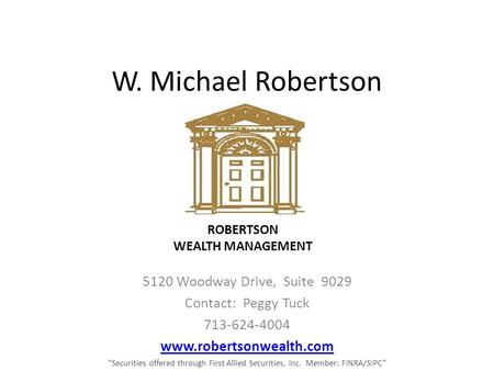 "W. Michael Robertson 5120 Woodway Drive, Suite 9029 Contact: Peggy Tuck 713-624-4004 www.robertsonwealth.com ""Securities offered through First Allied."