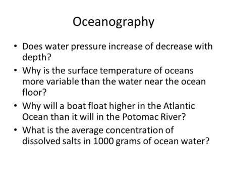 Oceanography Does water pressure increase of decrease with depth? Why is the surface temperature of oceans more variable than the water near the ocean.