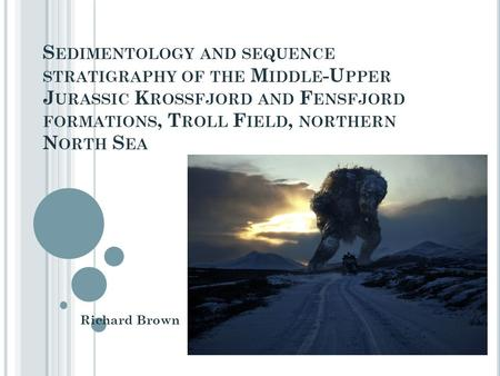 S EDIMENTOLOGY AND SEQUENCE STRATIGRAPHY OF THE M IDDLE -U PPER J URASSIC K ROSSFJORD AND F ENSFJORD FORMATIONS, T ROLL F IELD, NORTHERN N ORTH S EA Richard.