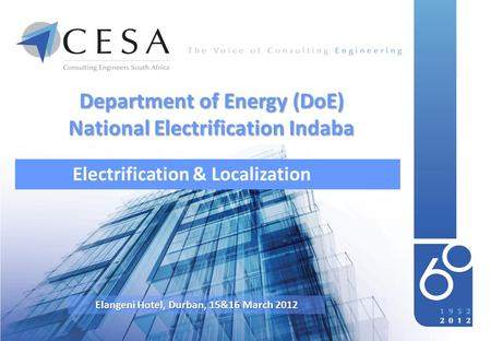 Department of Energy (DoE) National Electrification Indaba Electrification & Localization Elangeni Hotel, Durban, 15&16 March 2012.