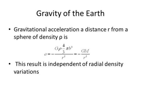 Gravity of the Earth Gravitational acceleration a distance r from a sphere of density ρ is This result is independent of radial density variations.