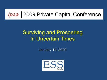 Ipaa │2009 Private Capital Conference Surviving and Prospering In Uncertain Times January 14, 2009.