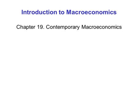 Introduction to Macroeconomics Chapter 19. Contemporary Macroeconomics.