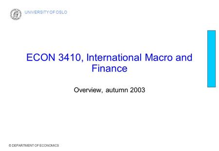 © DEPARTMENT OF ECONOMICS UNIVERSITY OF OSLO ECON 3410, International Macro and Finance Overview, autumn 2003.