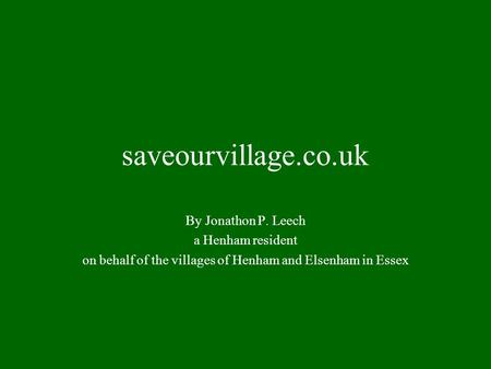 Saveourvillage.co.uk By Jonathon P. Leech a Henham resident on behalf of the villages of Henham and Elsenham in Essex.