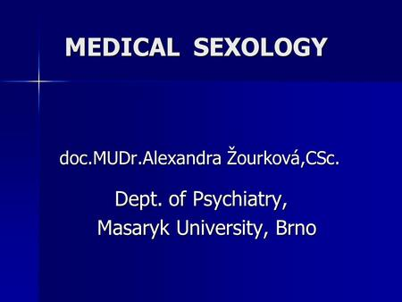 MEDICAL SEXOLOGY doc.MUDr.Alexandra Žourková,CSc. Dept. of Psychiatry, Dept. of Psychiatry, Masaryk University, Brno Masaryk University, Brno.