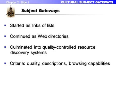 Chapter 2. Slide 1 CULTURAL SUBJECT GATEWAYS CULTURAL SUBJECT GATEWAYS Subject Gateways  Started as links of lists  Continued as Web directories  Culminated.