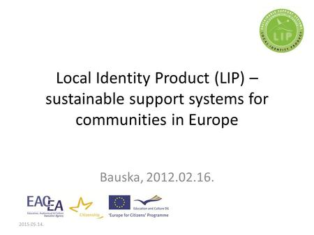 Local Identity Product (LIP) – sustainable support systems for communities in Europe Bauska, 2012.02.16. 2015.05.14.