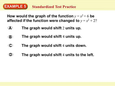 EXAMPLE 5 Standardized Test Practice How would the graph of the function y = x 2 + 6 be affected if the function were changed to y = x 2 + 2? A The graph.