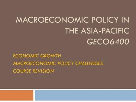 MACROECONOMIC POLICY IN THE ASIA-PACIFIC GECO6400 ECONOMIC GROWTH MACROECONOMIC POLICY CHALLENGES COURSE REVISION.
