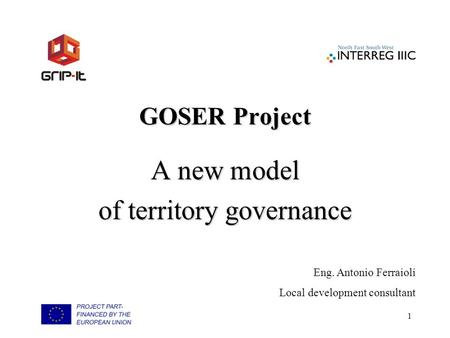 1 GOSER Project A new model of territory governance Eng. Antonio Ferraioli Local development consultant.