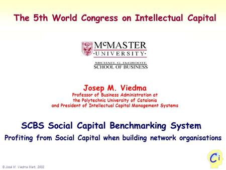 © José M. Viedma Marti, 2002. i C The 5th World Congress on Intellectual Capital Josep M. Viedma Professor of Business Administration at the Polytechnic.