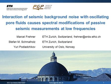 SEG San Antonio 09/27/2007 1 Interaction of seismic background noise with oscillating pore fluids causes spectral modifications of.